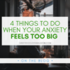 picture of a woman on a window sill hiding her face in her knees under a partially transparent white box with green text that reads 4 Things to Do When Your Anxiety Feels Too Big