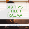 the title Big T vs Little T Trauma in green text over a picture of a man in front of a window with his head in his hands.