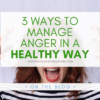 A picture of a white woman yelling in anger, her hands on either side of her head. Over the picture is a partially transparent white block with green text that reads 3 Ways to Manage Anger in a Healthy Way